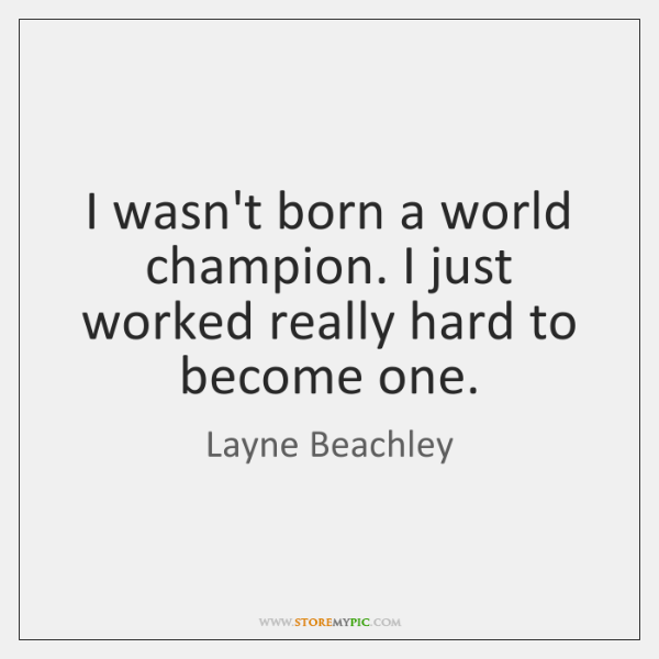 I wasn't born a world champion. I just worked really hard to ...