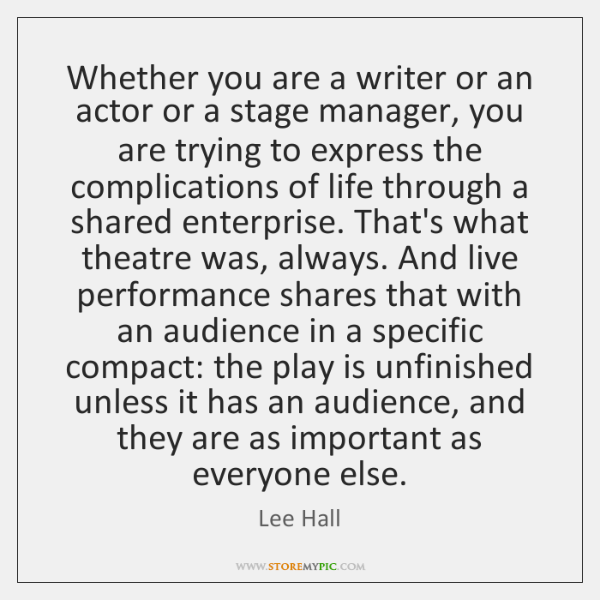 Whether you are a writer or an actor or a stage manager, ...
