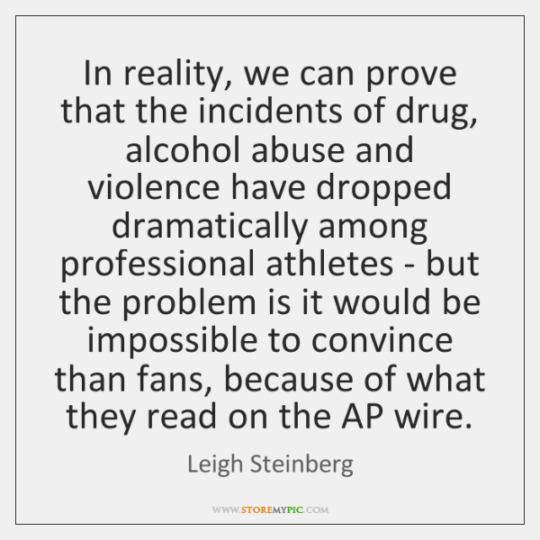 In reality, we can prove that the incidents of drug, alcohol abuse ...