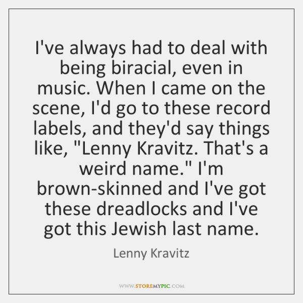 I've always had to deal with being biracial, even in music. When ...