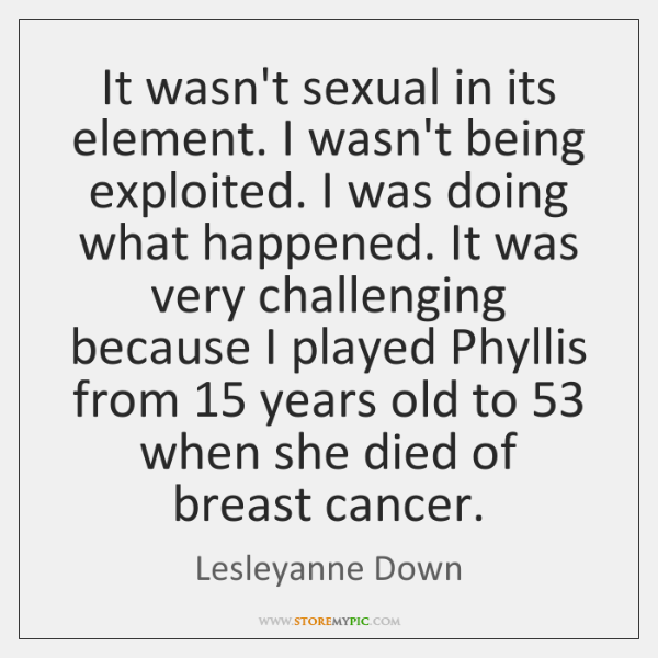 It wasn't sexual in its element. I wasn't being exploited. I was ...