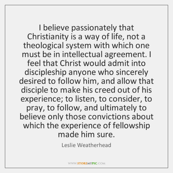 I believe passionately that Christianity is a way of life, not a ...