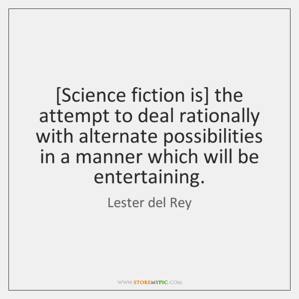 [Science fiction is] the attempt to deal rationally with alternate possibilities in ...