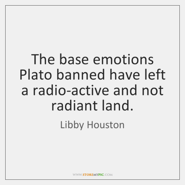 The base emotions Plato banned have left a radio-active and not radiant ...