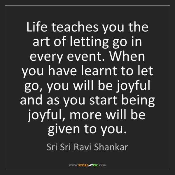 Sri Sri Ravi Shankar: Life teaches you the art of letting go in every event....