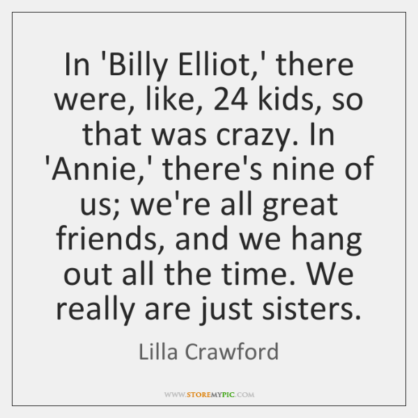 In 'Billy Elliot,' there were, like, 24 kids, so that was crazy. ...
