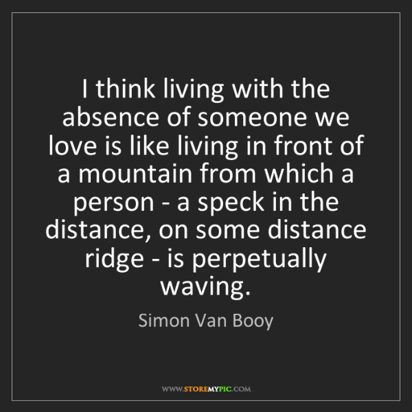 Simon Van Booy: I think living with the absence of someone we love is...
