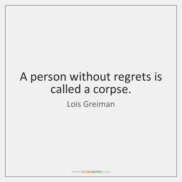 A person without regrets is called a corpse.