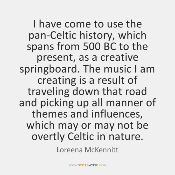 I have come to use the pan-Celtic history, which spans from 500 BC ...
