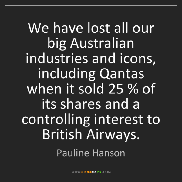 Pauline Hanson: We have lost all our big Australian industries and icons,...