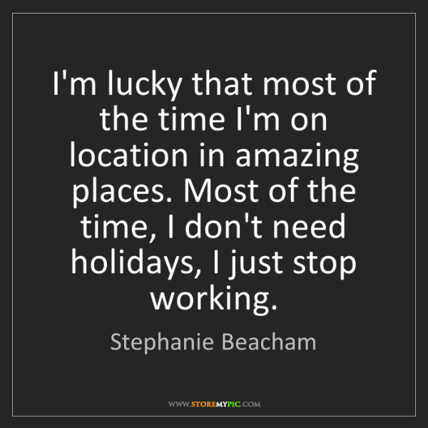 Stephanie Beacham: I'm lucky that most of the time I'm on location in amazing...
