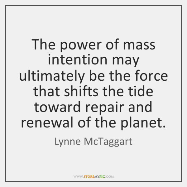 The power of mass intention may ultimately be the force that shifts ...