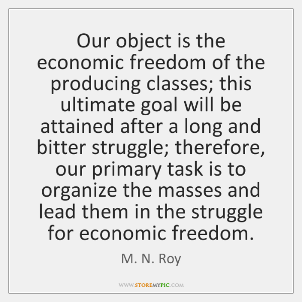 Our object is the economic freedom of the producing classes; this ultimate ...