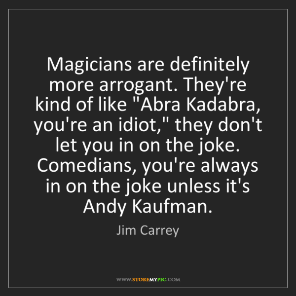 Jim Carrey: Magicians are definitely more arrogant. They're kind...