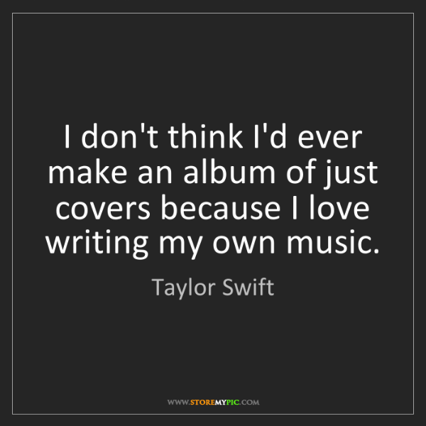 Taylor Swift: I don't think I'd ever make an album of just covers because...