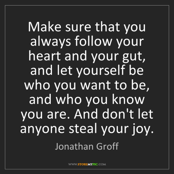 Jonathan Groff: Make sure that you always follow your heart and your...