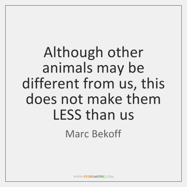 Although other animals may be different from us, this does not make ...