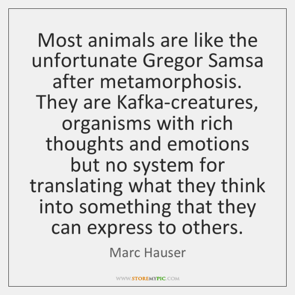 Most animals are like the unfortunate Gregor Samsa after metamorphosis. They are ...