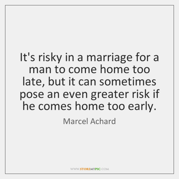 It's risky in a marriage for a man to come home too ...
