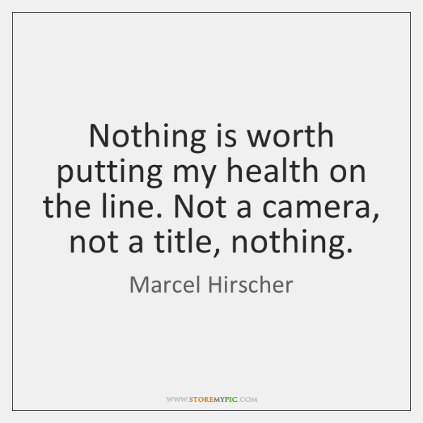Nothing is worth putting my health on the line. Not a camera, ...