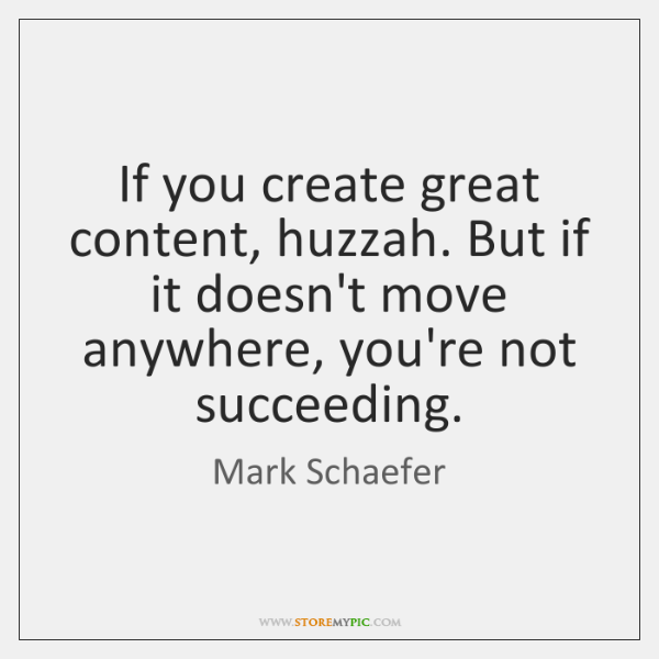 If you create great content, huzzah. But if it doesn't move anywhere, ...