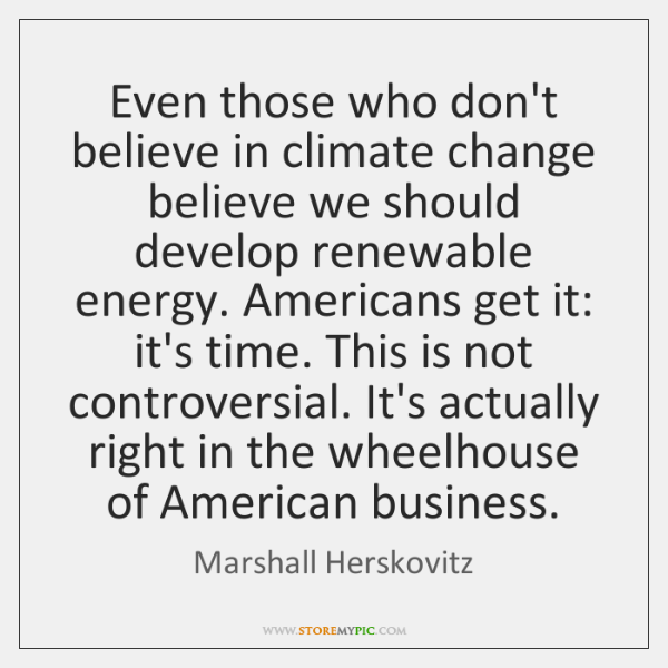 Even those who don't believe in climate change believe we should develop ...