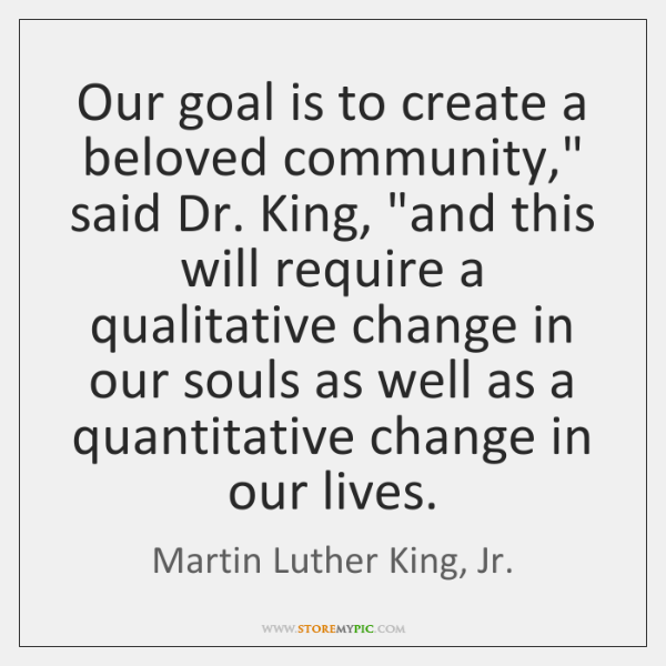"Our goal is to create a beloved community,"" said Dr. King, ""and ..."