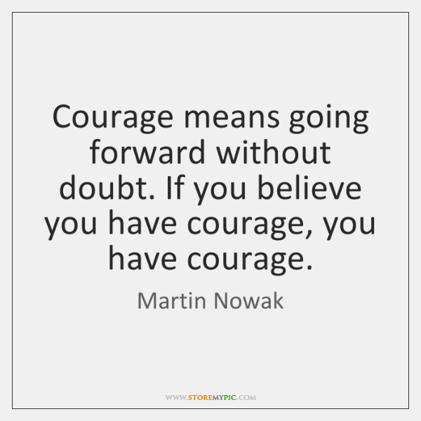 Courage means going forward without doubt. If you believe you have courage, ...