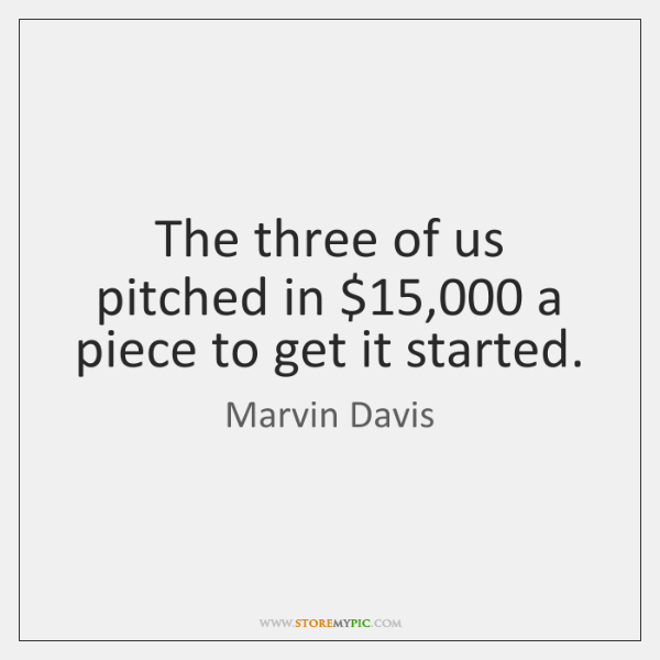 The three of us pitched in $15,000 a piece to get it started.