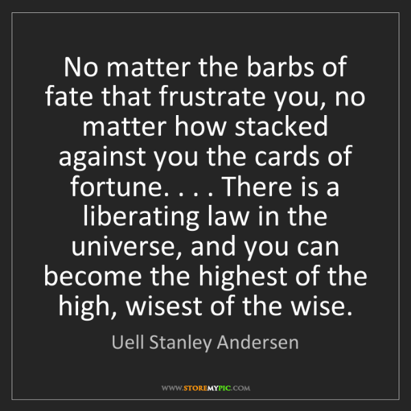 Uell Stanley Andersen: No matter the barbs of fate that frustrate you, no matter...