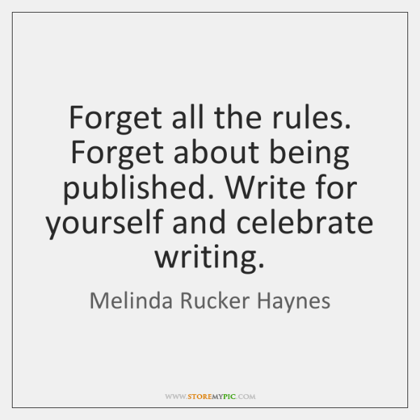 Forget all the rules. Forget about being published. Write for yourself and ...