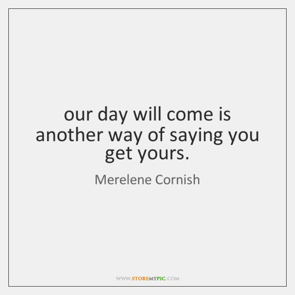 our day will come is another way of saying you get yours.