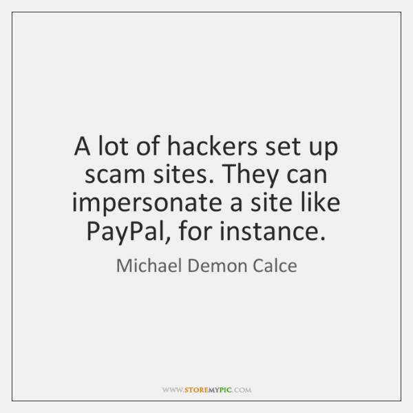 A lot of hackers set up scam sites. They can impersonate a ...