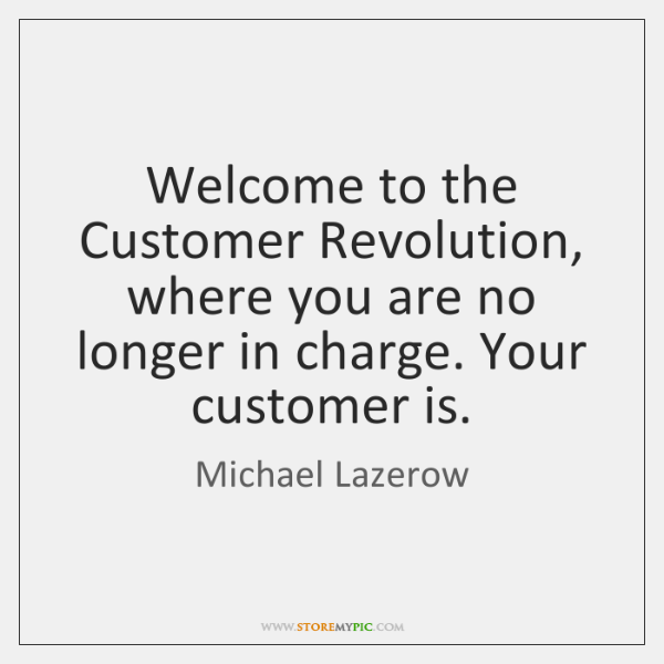 Welcome to the Customer Revolution, where you are no longer in charge. ...