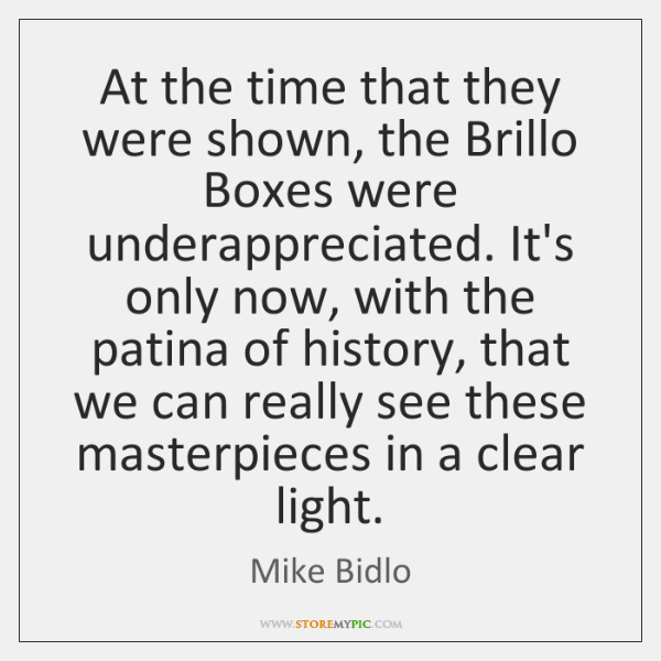 At the time that they were shown, the Brillo Boxes were underappreciated. ...