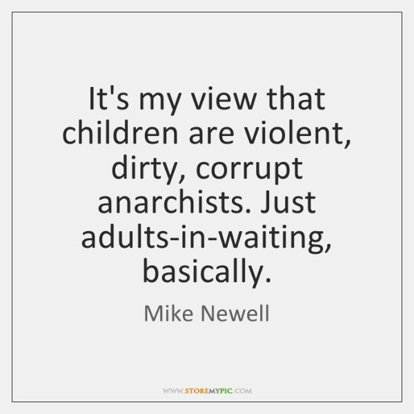 It's my view that children are violent, dirty, corrupt anarchists. Just adults-in-waiting, ...