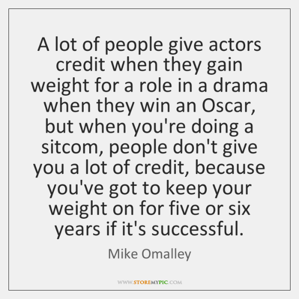A lot of people give actors credit when they gain weight for ...