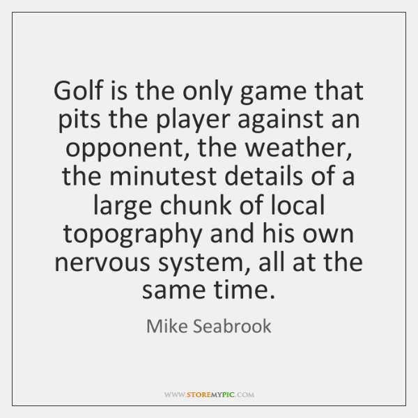 Golf is the only game that pits the player against an opponent, ...