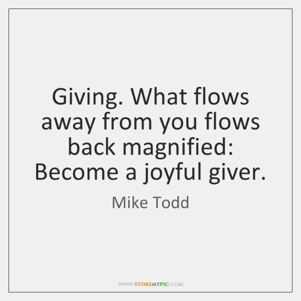 Giving. What flows away from you flows back magnified: Become a joyful ...