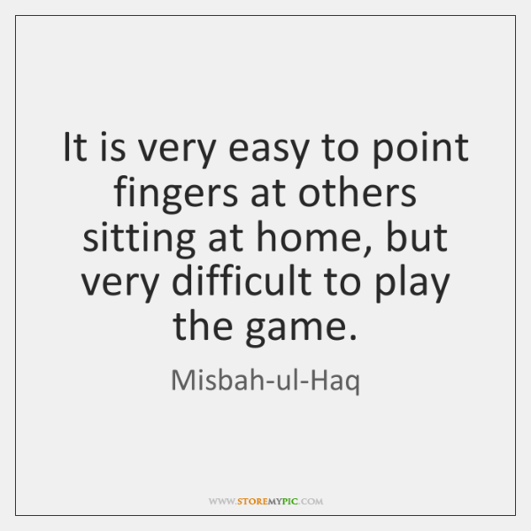 It is very easy to point fingers at others sitting at home, ...