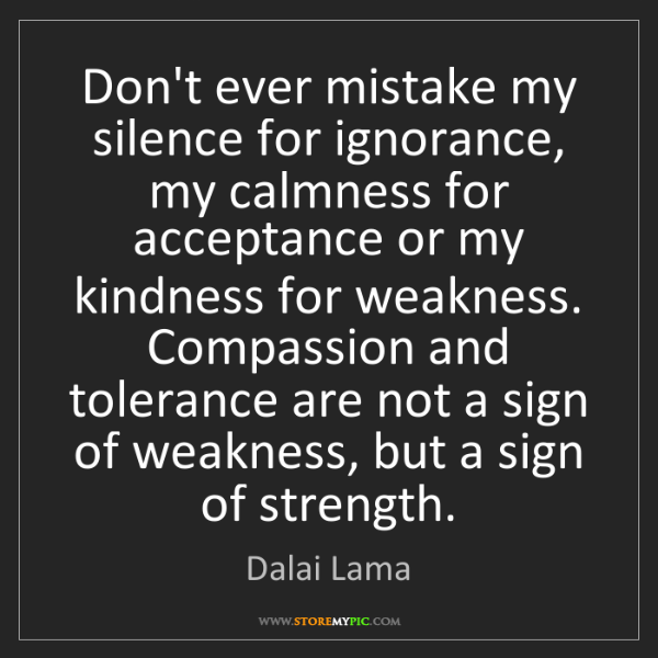 """""""Don't ever mistake my silence for ignorance, my calmness for acceptance or my kindness for weakness. Compassion and tolerance are not a sign of weakness, but a sign of strength."""" - Dalai Lama"""