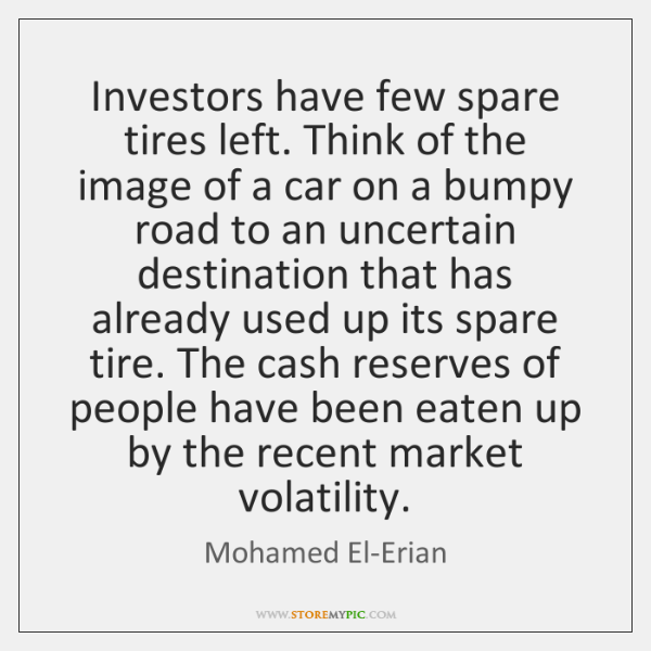 Investors have few spare tires left. Think of the image of a ...