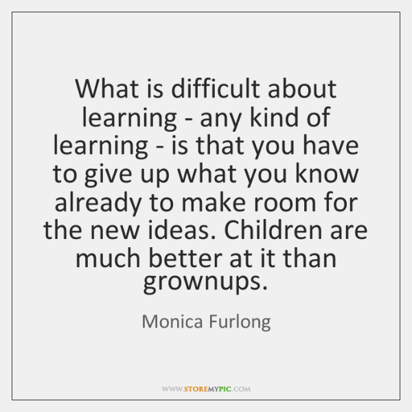 What is difficult about learning - any kind of learning - is ...
