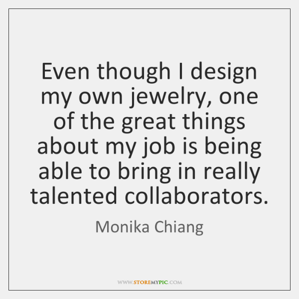 Even though I design my own jewelry, one of the great things ...