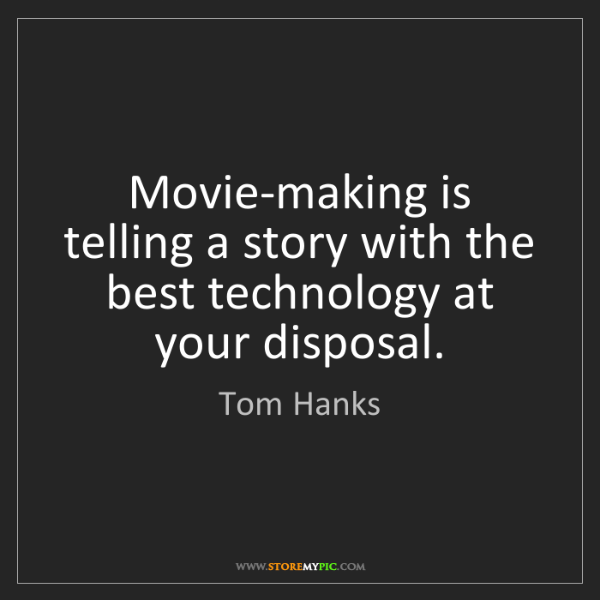 Tom Hanks: Movie-making is telling a story with the best technology...