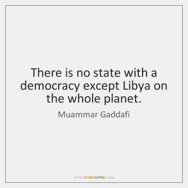 There is no state with a democracy except Libya on the whole ...