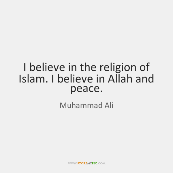 I believe in the religion of Islam. I believe in Allah and ...