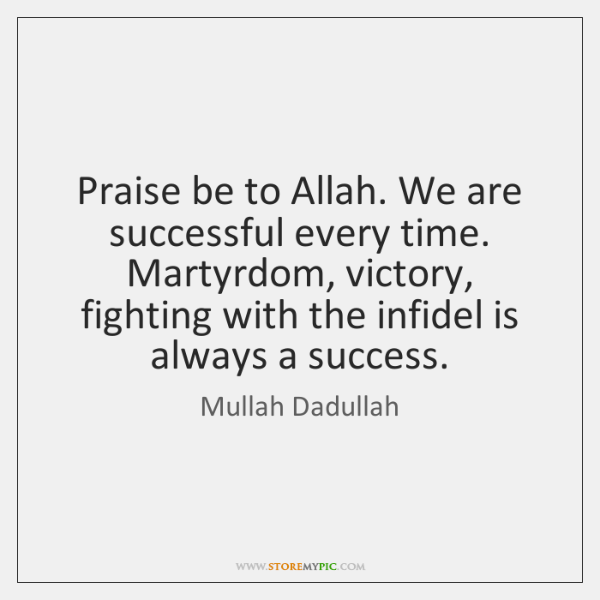 Praise be to Allah. We are successful every time. Martyrdom, victory, fighting ...