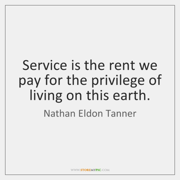 Service is the rent we pay for the privilege of living on ...