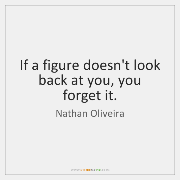 If a figure doesn't look back at you, you forget it.